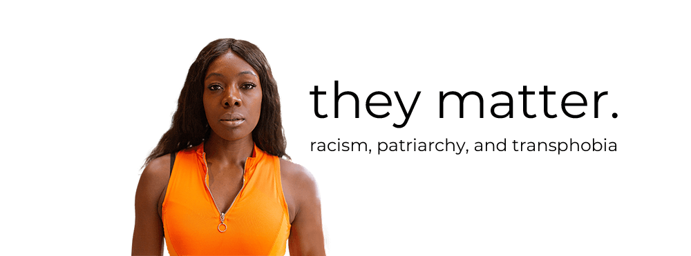 Dark skinned, female identified woman wearing orange zip up vest looking into camera straight-faced. Words say: they matter. racism, patriarchy, and transphobia.